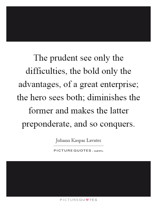 The prudent see only the difficulties, the bold only the advantages, of a great enterprise; the hero sees both; diminishes the former and makes the latter preponderate, and so conquers Picture Quote #1