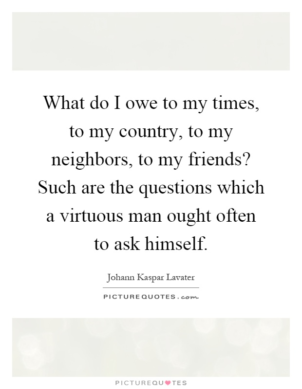 What do I owe to my times, to my country, to my neighbors, to my friends? Such are the questions which a virtuous man ought often to ask himself Picture Quote #1