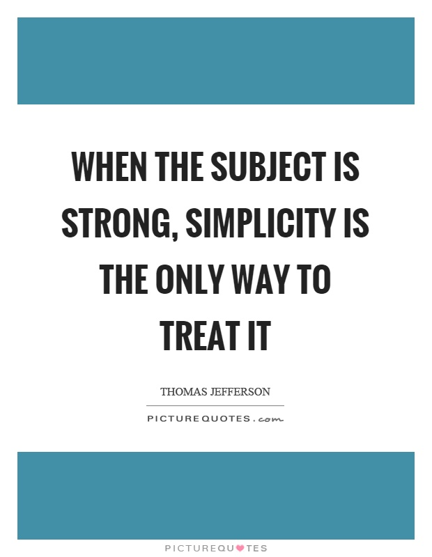 When the subject is strong, simplicity is the only way to treat it Picture Quote #1