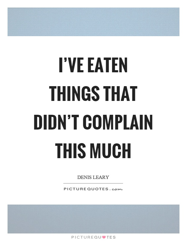 I've eaten things that didn't complain this much Picture Quote #1