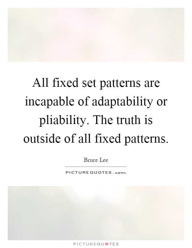 All fixed set patterns are incapable of adaptability or pliability. The truth is outside of all fixed patterns Picture Quote #1