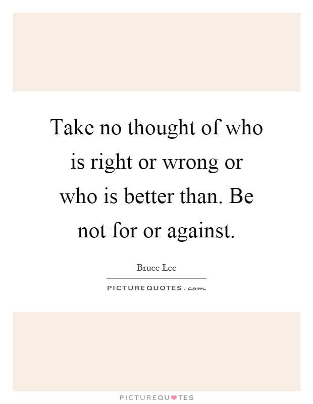 Take no thought of who is right or wrong or who is better than. Be not for or against Picture Quote #1