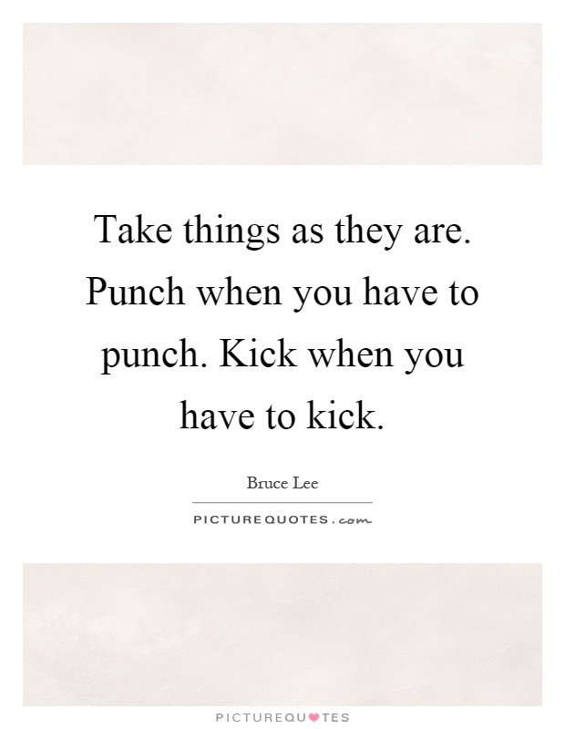 Take things as they are. Punch when you have to punch. Kick when you have to kick Picture Quote #1