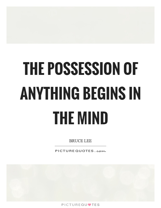 The possession of anything begins in the mind Picture Quote #1