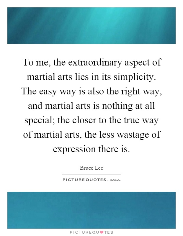 To me, the extraordinary aspect of martial arts lies in its simplicity. The easy way is also the right way, and martial arts is nothing at all special; the closer to the true way of martial arts, the less wastage of expression there is Picture Quote #1