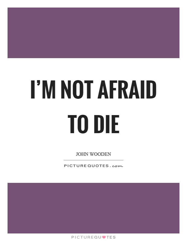 I'm not afraid to die Picture Quote #1