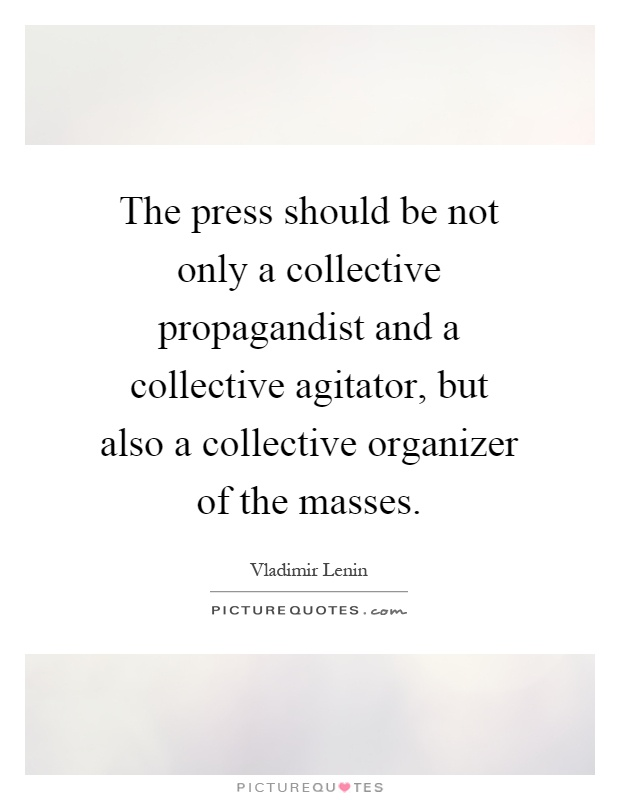 The press should be not only a collective propagandist and a collective agitator, but also a collective organizer of the masses Picture Quote #1