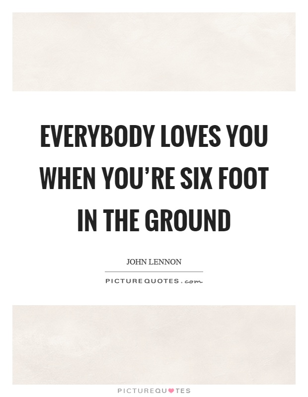 Everybody Loves You When Youre Six Foot In The Ground Picture Quotes