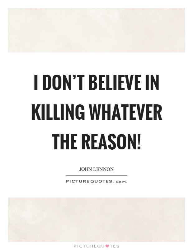 I don't believe in killing whatever the reason! Picture Quote #1