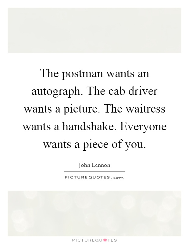 The postman wants an autograph. The cab driver wants a picture. The waitress wants a handshake. Everyone wants a piece of you Picture Quote #1