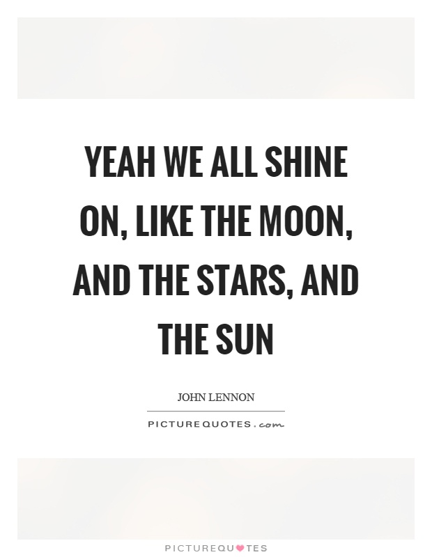 Yeah we all shine on, like the moon, and the stars, and the sun Picture Quote #1