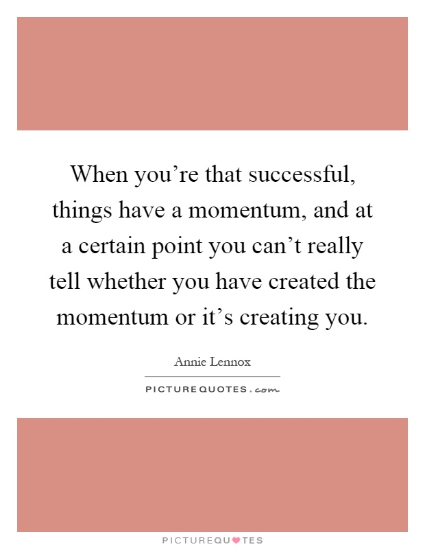 When you're that successful, things have a momentum, and at a certain point you can't really tell whether you have created the momentum or it's creating you Picture Quote #1