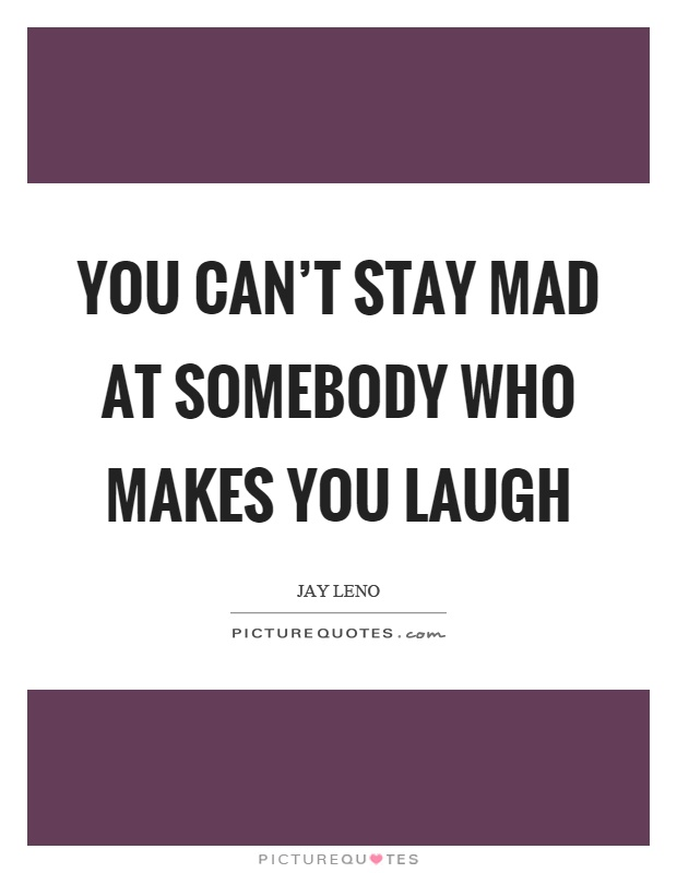 You can't stay mad at somebody who makes you laugh Picture Quote #1