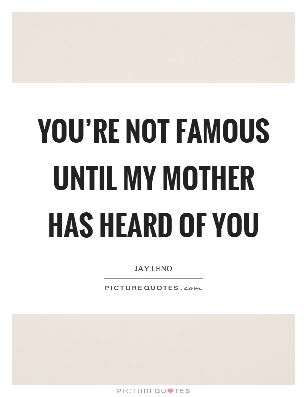 You're not famous until my mother has heard of you Picture Quote #1