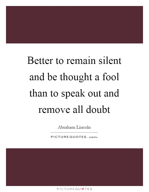 Better to remain silent and be thought a fool than to speak out and remove all doubt Picture Quote #1