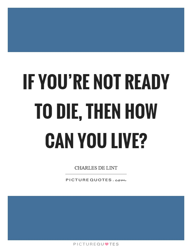If you're not ready to die, then how can you live? Picture Quote #1