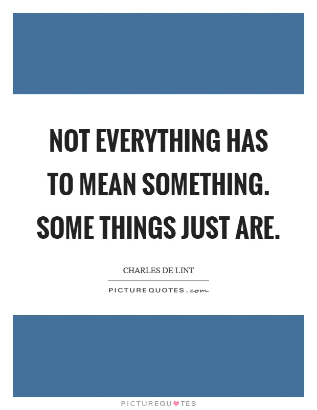Not everything has to mean something. Some things just are Picture Quote #1