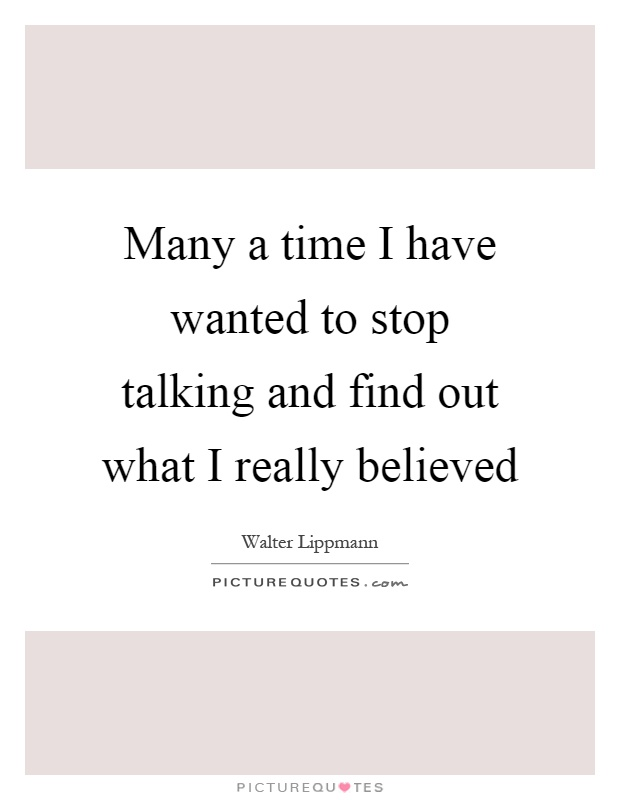 Many a time I have wanted to stop talking and find out what I really believed Picture Quote #1