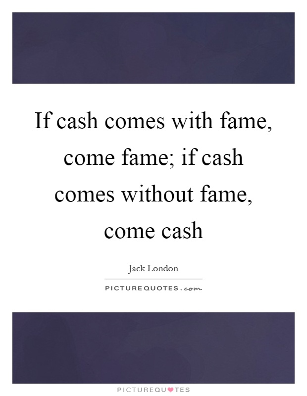 If cash comes with fame, come fame; if cash comes without fame, come cash Picture Quote #1