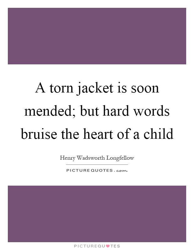 A torn jacket is soon mended; but hard words bruise the heart of a child Picture Quote #1
