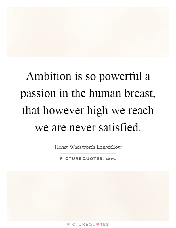 Ambition is so powerful a passion in the human breast, that however high we reach we are never satisfied Picture Quote #1