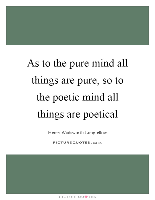 As to the pure mind all things are pure, so to the poetic mind all things are poetical Picture Quote #1