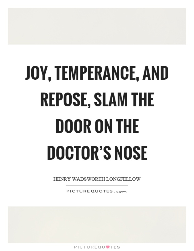 Joy, temperance, and repose, slam the door on the doctor's nose Picture Quote #1