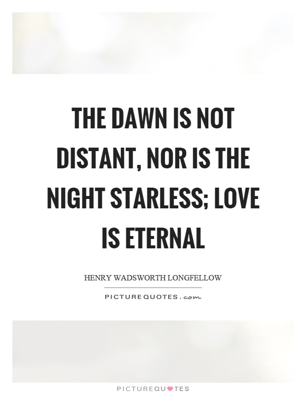 The dawn is not distant, nor is the night starless; love is eternal Picture Quote #1