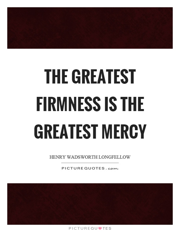 The greatest firmness is the greatest mercy Picture Quote #1