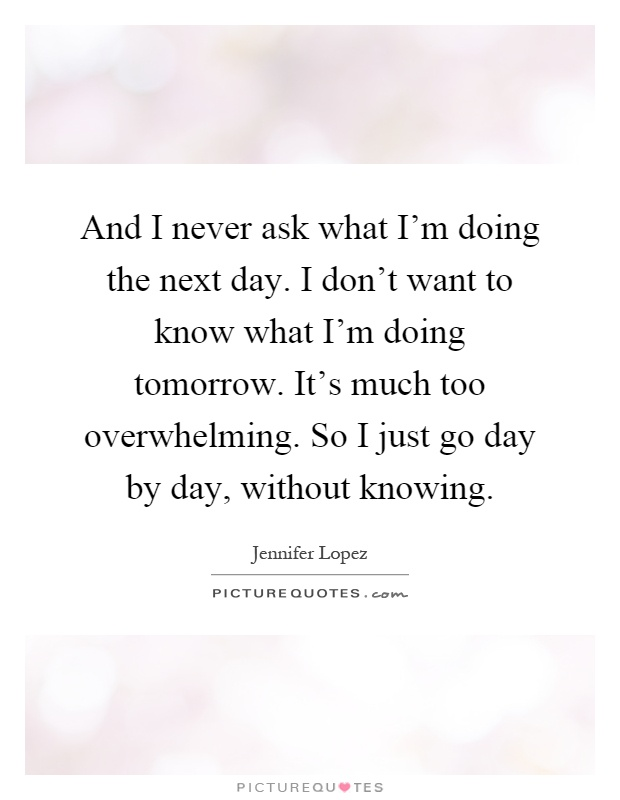 And I never ask what I'm doing the next day. I don't want to know what I'm doing tomorrow. It's much too overwhelming. So I just go day by day, without knowing Picture Quote #1