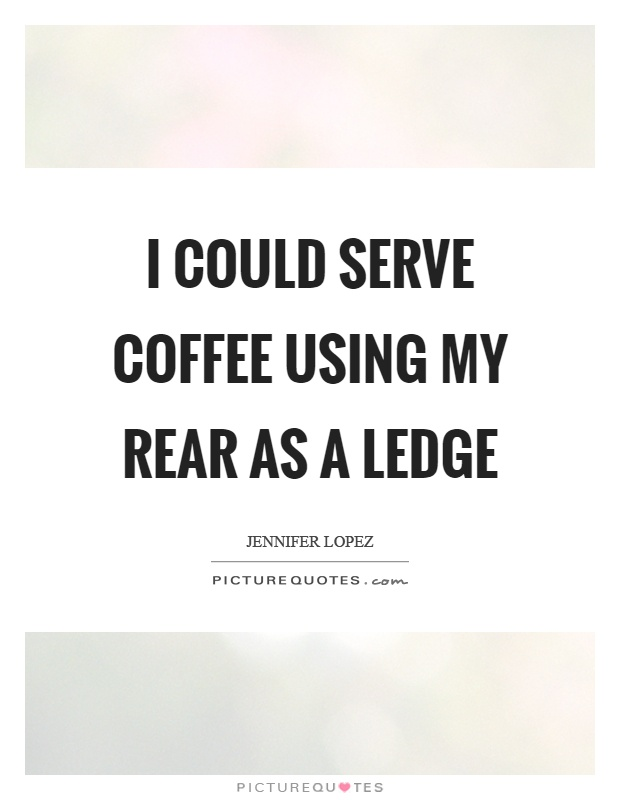 I could serve coffee using my rear as a ledge Picture Quote #1