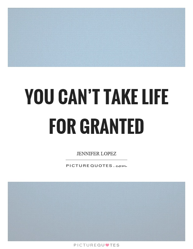 You Canu0027t Take Life For Granted Picture Quote #1