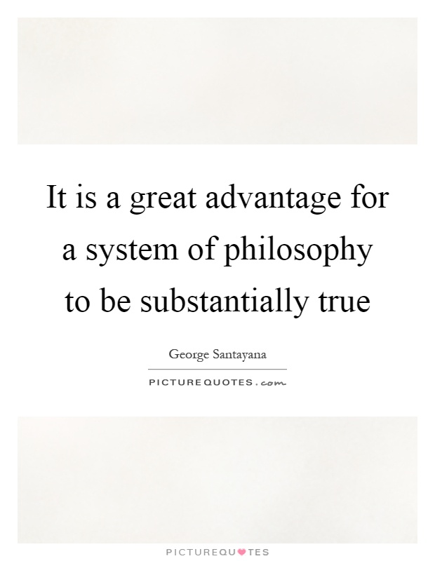 It is a great advantage for a system of philosophy to be substantially true Picture Quote #1