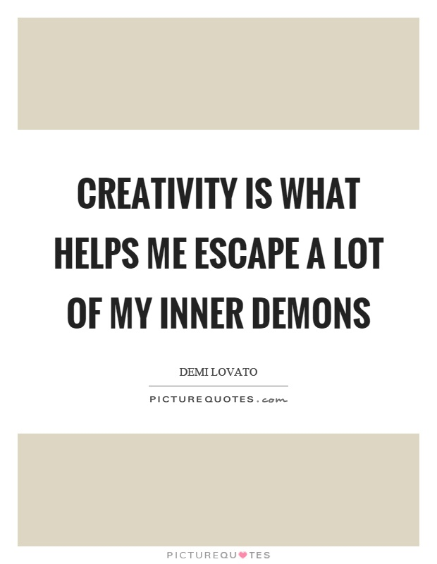 Creativity is what helps me escape a lot of my inner demons Picture Quote #1