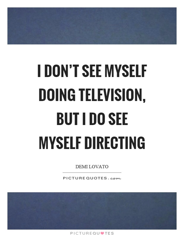 I don't see myself doing television, but I do see myself directing Picture Quote #1