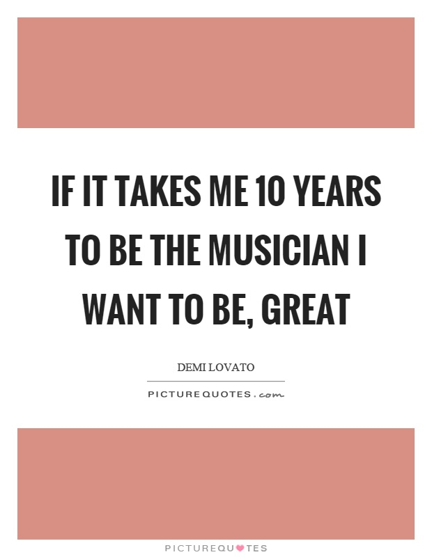 If it takes me 10 years to be the musician I want to be, great Picture Quote #1