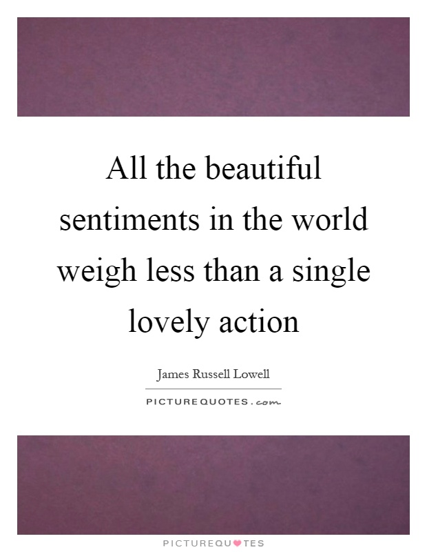 All the beautiful sentiments in the world weigh less than a single lovely action Picture Quote #1