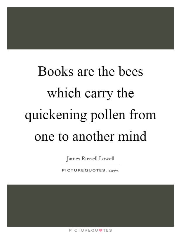 Books are the bees which carry the quickening pollen from one to another mind Picture Quote #1