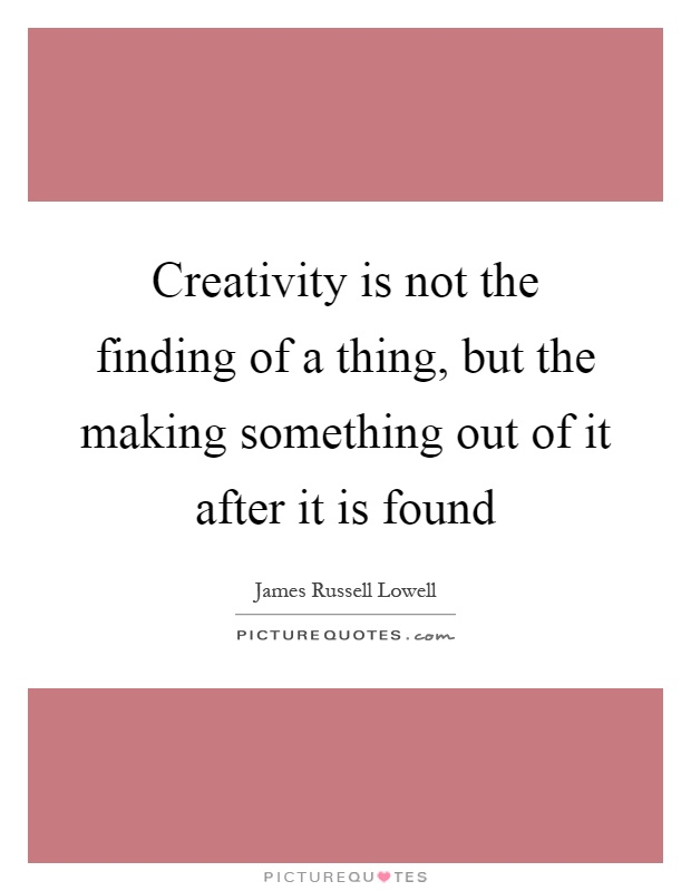 Creativity is not the finding of a thing, but the making something out of it after it is found Picture Quote #1