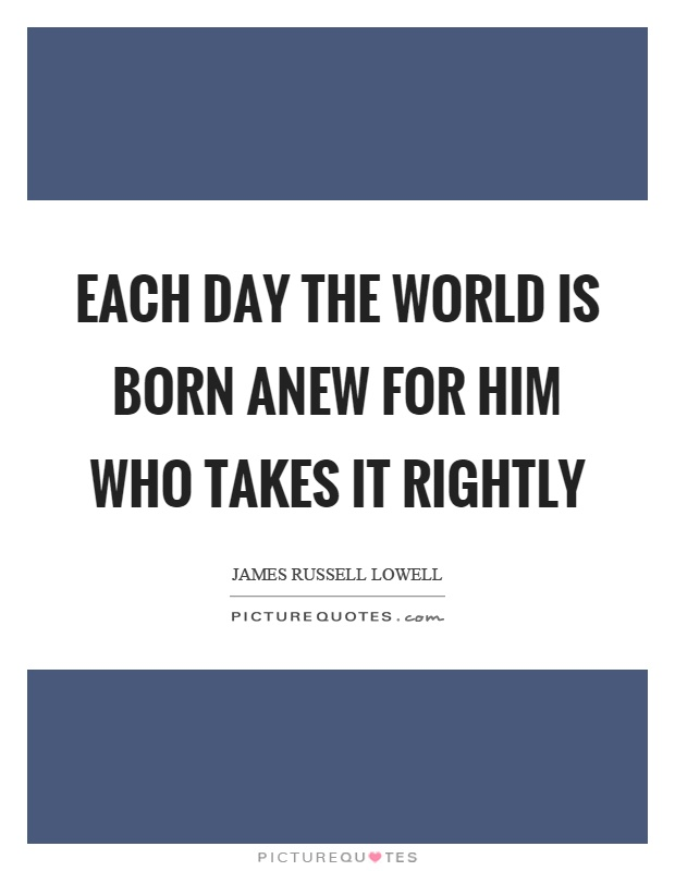 Each day the world is born anew for him who takes it rightly Picture Quote #1