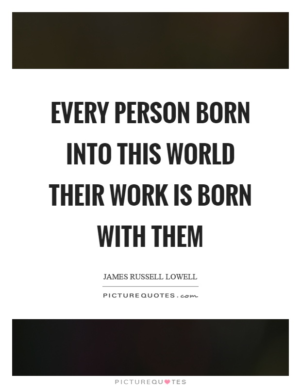 Every person born into this world their work is born with them Picture Quote #1