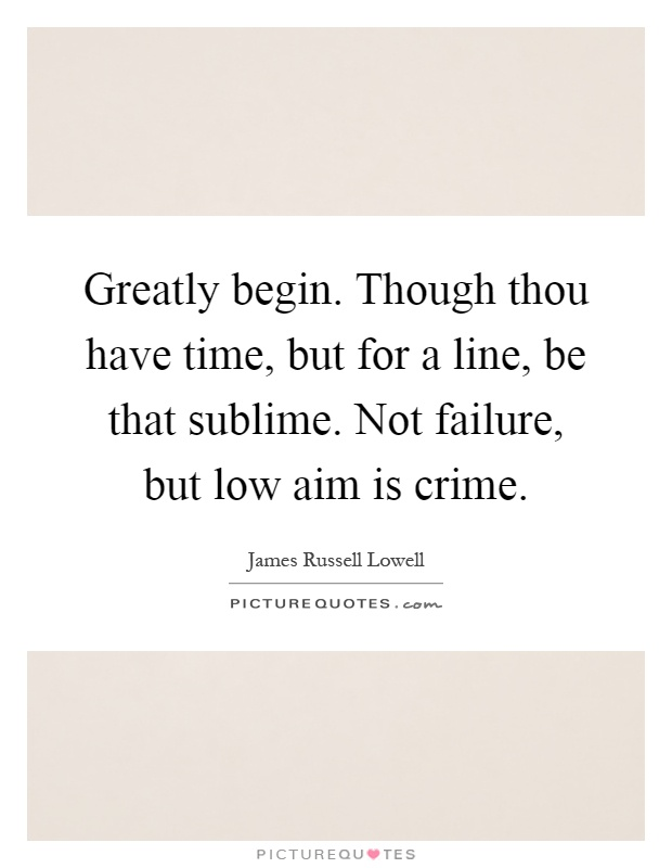 Greatly begin. Though thou have time, but for a line, be that sublime. Not failure, but low aim is crime Picture Quote #1