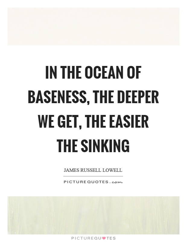 In the ocean of baseness, the deeper we get, the easier the sinking Picture Quote #1