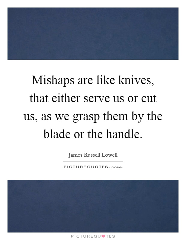 Mishaps are like knives, that either serve us or cut us, as we grasp them by the blade or the handle Picture Quote #1