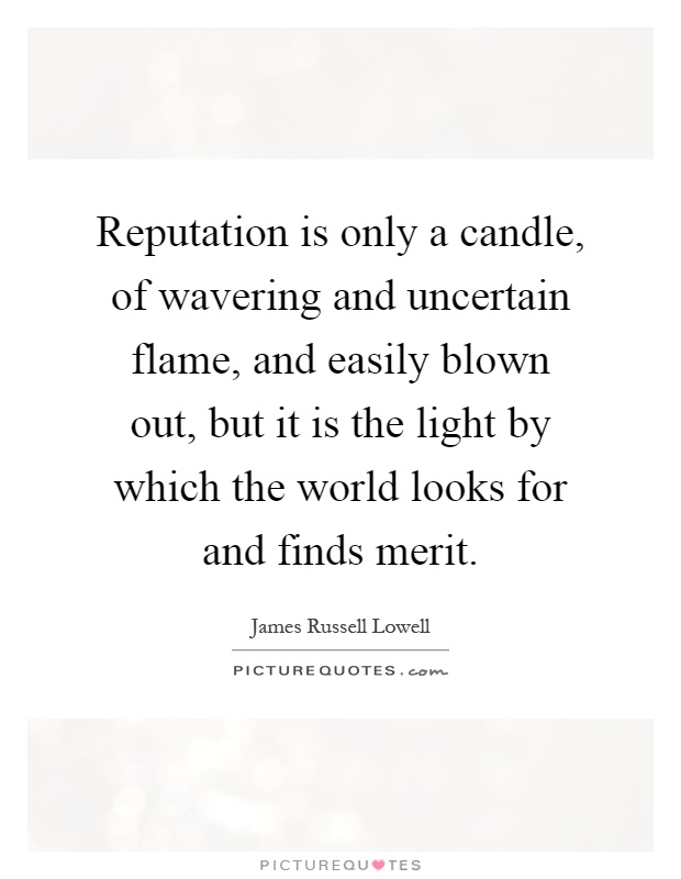 Reputation is only a candle, of wavering and uncertain flame, and easily blown out, but it is the light by which the world looks for and finds merit Picture Quote #1
