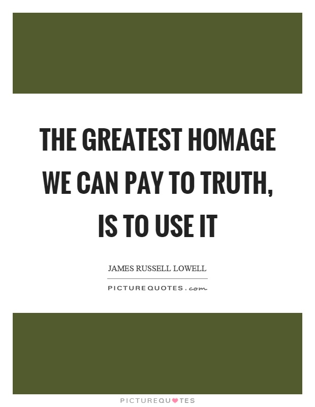 The greatest homage we can pay to truth, is to use it Picture Quote #1