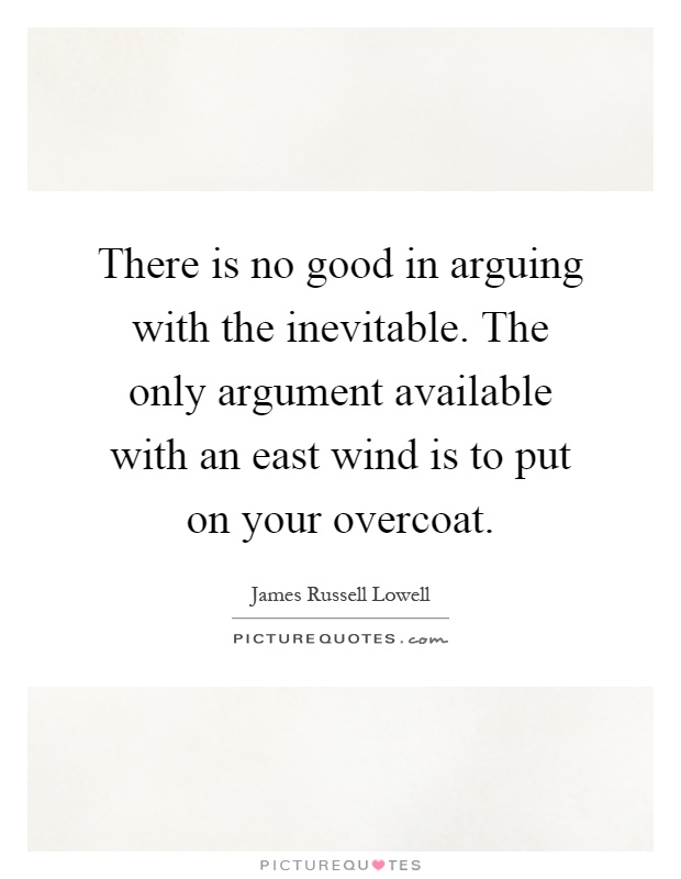 There is no good in arguing with the inevitable. The only argument available with an east wind is to put on your overcoat Picture Quote #1