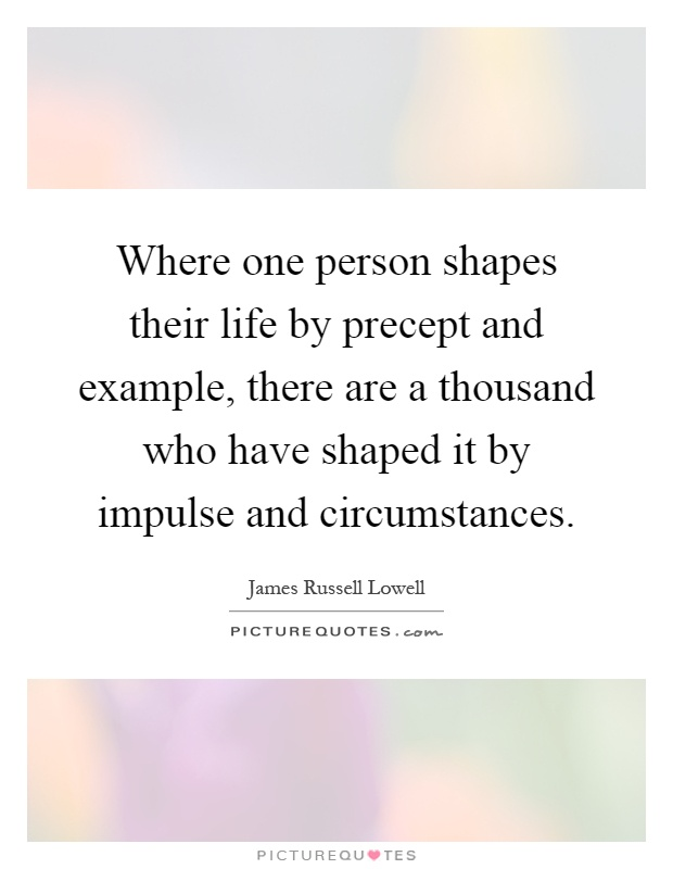 Where one person shapes their life by precept and example, there are a thousand who have shaped it by impulse and circumstances Picture Quote #1