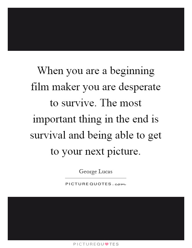 When you are a beginning film maker you are desperate to survive. The most important thing in the end is survival and being able to get to your next picture Picture Quote #1
