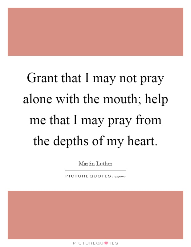 Grant that I may not pray alone with the mouth; help me that I may pray from the depths of my heart Picture Quote #1